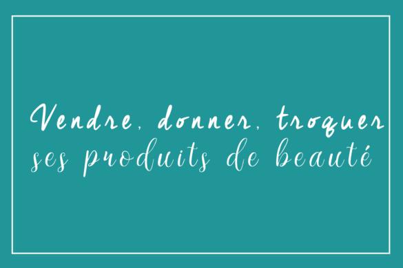 Donner, vendre, troquer : Que faire de ses produits de beauté